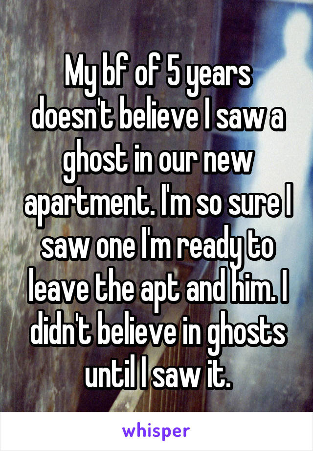 My bf of 5 years doesn't believe I saw a ghost in our new apartment. I'm so sure I saw one I'm ready to leave the apt and him. I didn't believe in ghosts until I saw it.
