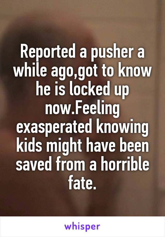 Reported a pusher a while ago,got to know he is locked up now.Feeling exasperated knowing kids might have been saved from a horrible fate.
