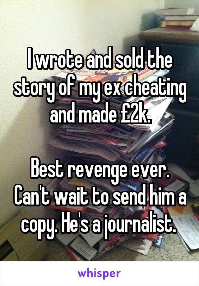 I wrote and sold the story of my ex cheating and made £2k.  Best revenge ever. Can't wait to send him a copy. He's a journalist.