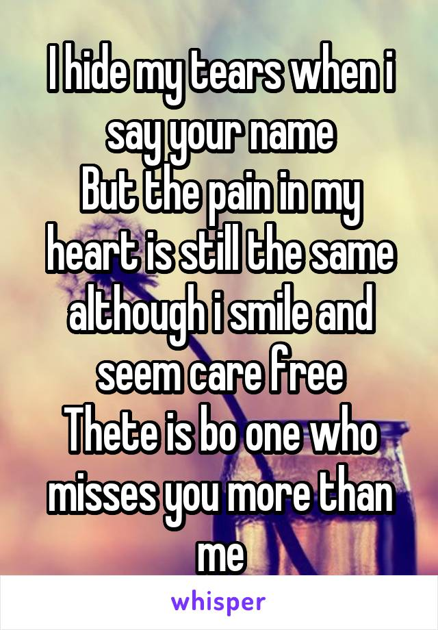 I hide my tears when i say your name But the pain in my heart is still the same although i smile and seem care free Thete is bo one who misses you more than me
