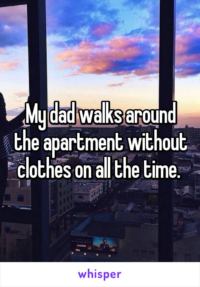 My dad walks around the apartment without clothes on all the time.