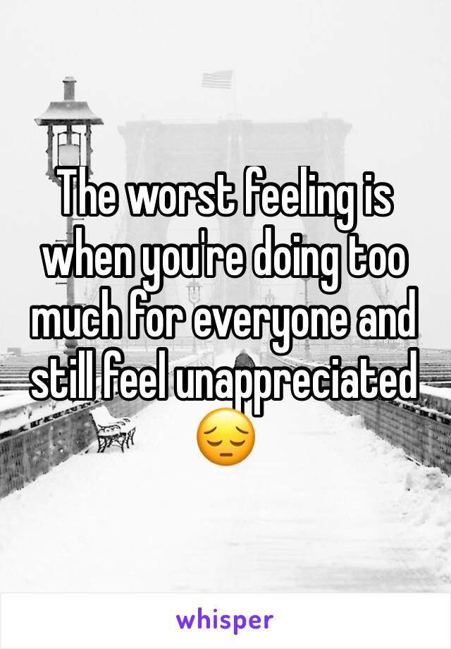 The worst feeling is when you're doing too much for everyone and still feel unappreciated  😔