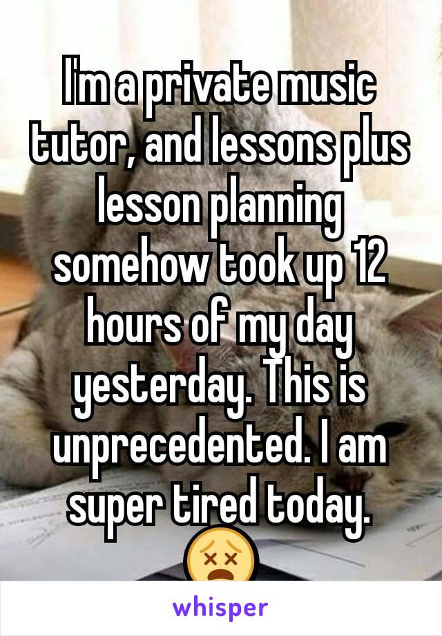 I'm a private music tutor, and lessons plus lesson planning somehow took up 12 hours of my day yesterday. This is unprecedented. I am super tired today. 😵