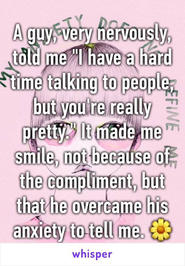 """A guy, very nervously, told me """"I have a hard time talking to people, but you're really pretty."""" It made me smile, not because of the compliment, but that he overcame his anxiety to tell me. 🌼"""