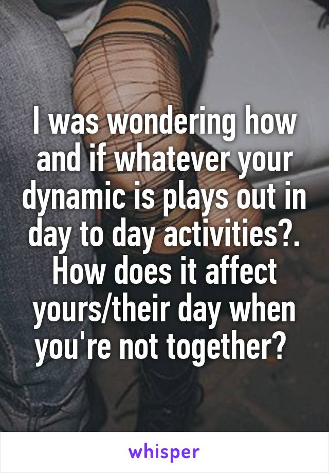I was wondering how and if whatever your dynamic is plays out in day to day activities?. How does it affect yours/their day when you're not together?