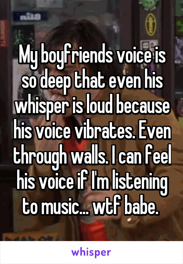 My boyfriends voice is so deep that even his whisper is loud because his voice vibrates. Even through walls. I can feel his voice if I'm listening to music... wtf babe.
