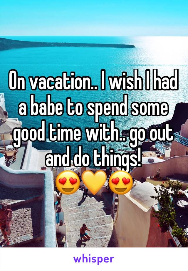 On vacation.. I wish I had a babe to spend some good time with.. go out and do things!  😍💛😍