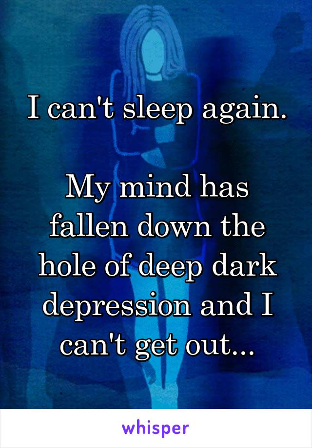 I can't sleep again.  My mind has fallen down the hole of deep dark depression and I can't get out...
