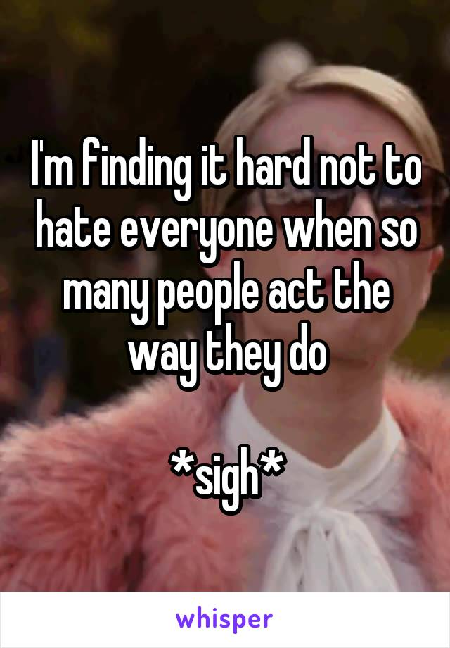 I'm finding it hard not to hate everyone when so many people act the way they do  *sigh*