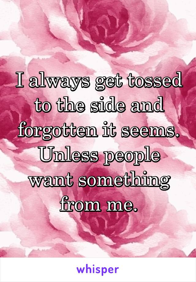 I always get tossed to the side and forgotten it seems. Unless people want something from me.