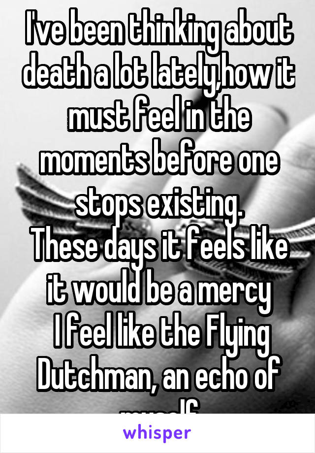 I've been thinking about death a lot lately,how it must feel in the moments before one stops existing. These days it feels like it would be a mercy  I feel like the Flying Dutchman, an echo of myself