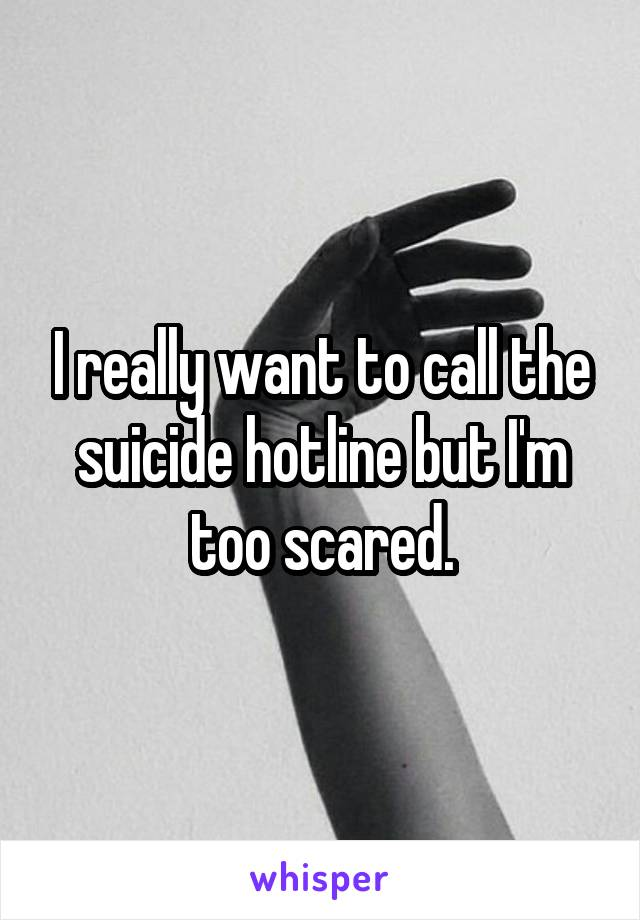 I really want to call the suicide hotline but I'm too scared.