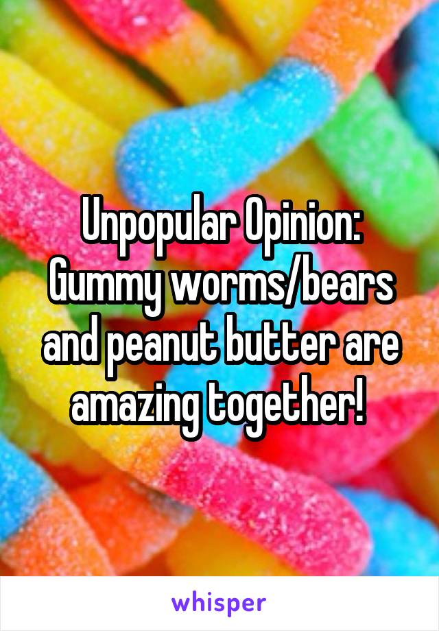 Unpopular Opinion: Gummy worms/bears and peanut butter are amazing together!