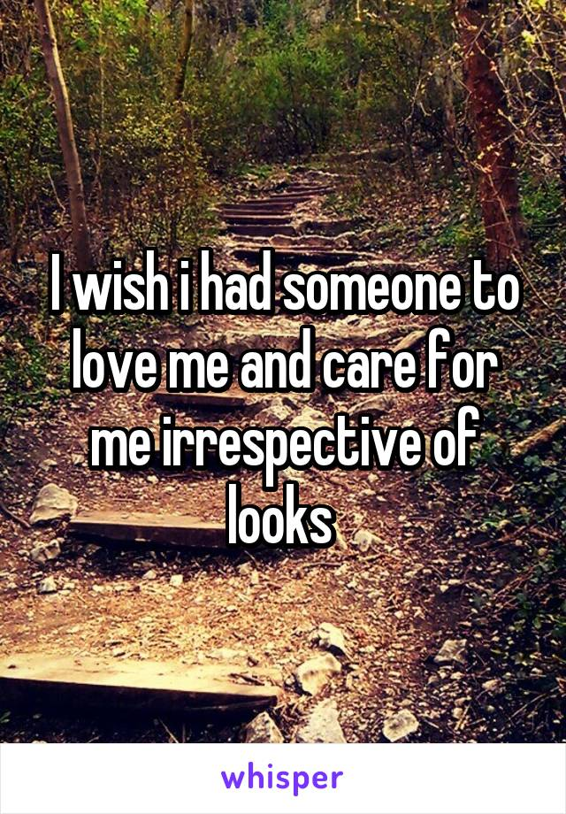 I wish i had someone to love me and care for me irrespective of looks