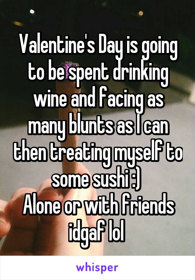 Valentine's Day is going to be spent drinking wine and facing as many blunts as I can then treating myself to some sushi :)  Alone or with friends idgaf lol
