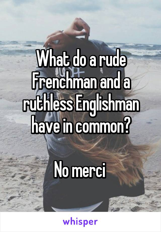 What do a rude Frenchman and a ruthless Englishman have in common?  No merci