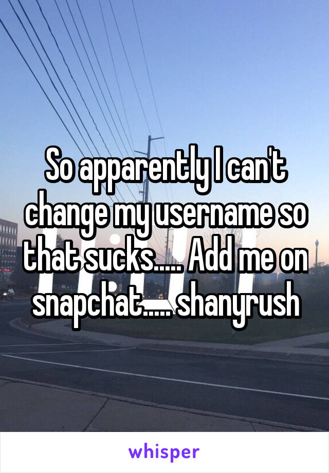 So apparently I can't change my username so that sucks..... Add me on snapchat..... shanyrush