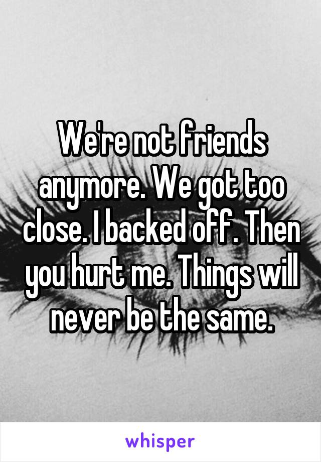 We're not friends anymore. We got too close. I backed off. Then you hurt me. Things will never be the same.