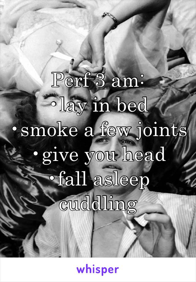 Perf 3 am:  •lay in bed •smoke a few joints •give you head •fall asleep cuddling