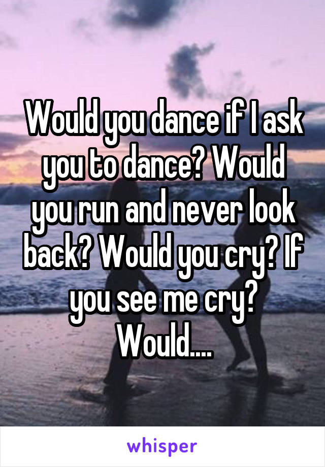 Would you dance if I ask you to dance? Would you run and never look back? Would you cry? If you see me cry? Would....