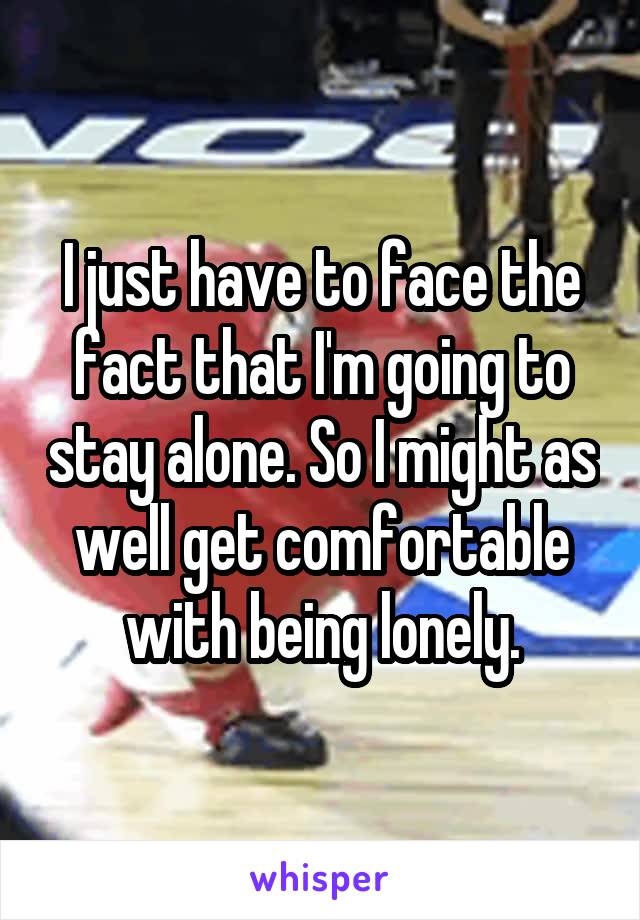 I just have to face the fact that I'm going to stay alone. So I might as well get comfortable with being lonely.