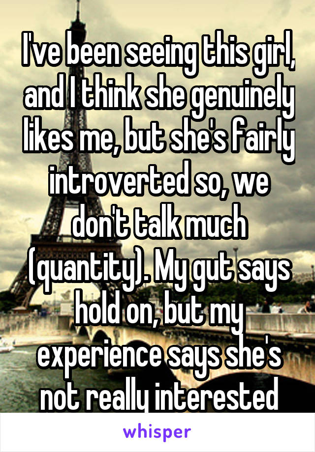 I've been seeing this girl, and I think she genuinely likes me, but she's fairly introverted so, we don't talk much (quantity). My gut says hold on, but my experience says she's not really interested