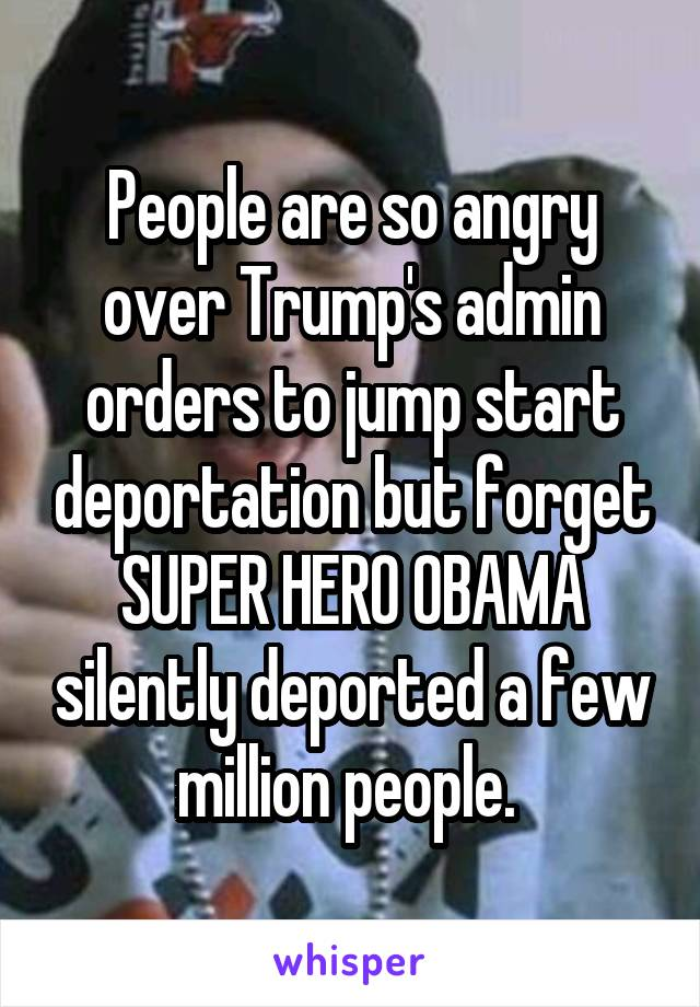 People are so angry over Trump's admin orders to jump start deportation but forget SUPER HERO OBAMA silently deported a few million people.