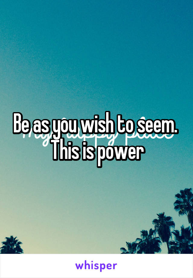 Be as you wish to seem.  This is power