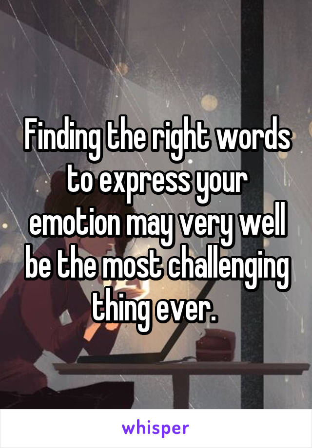 Finding the right words to express your emotion may very well be the most challenging thing ever.