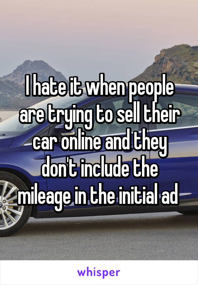 I hate it when people are trying to sell their car online and they don't include the mileage in the initial ad