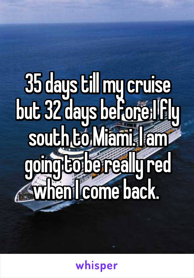35 days till my cruise but 32 days before I fly south to Miami. I am going to be really red when I come back.