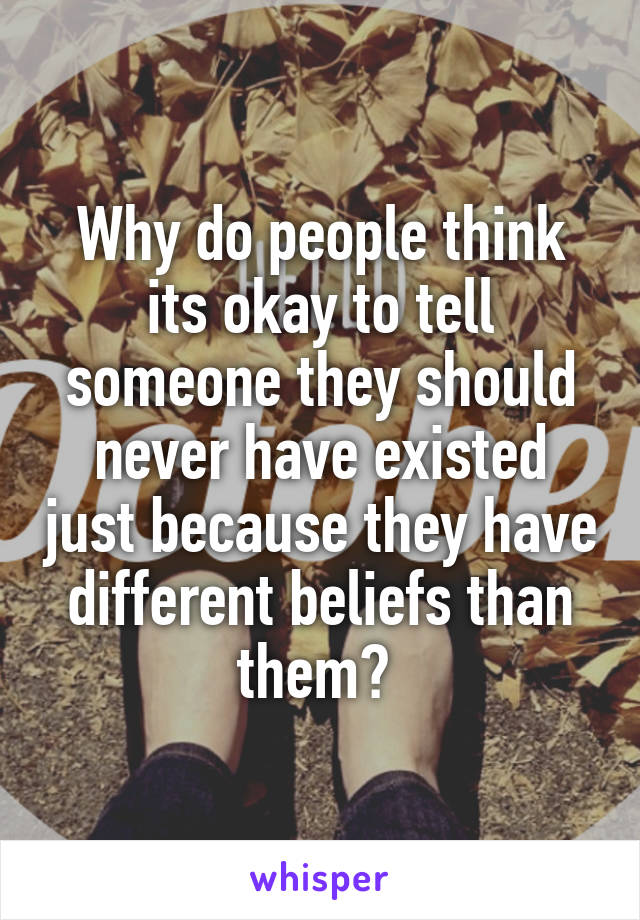 Why do people think its okay to tell someone they should never have existed just because they have different beliefs than them?