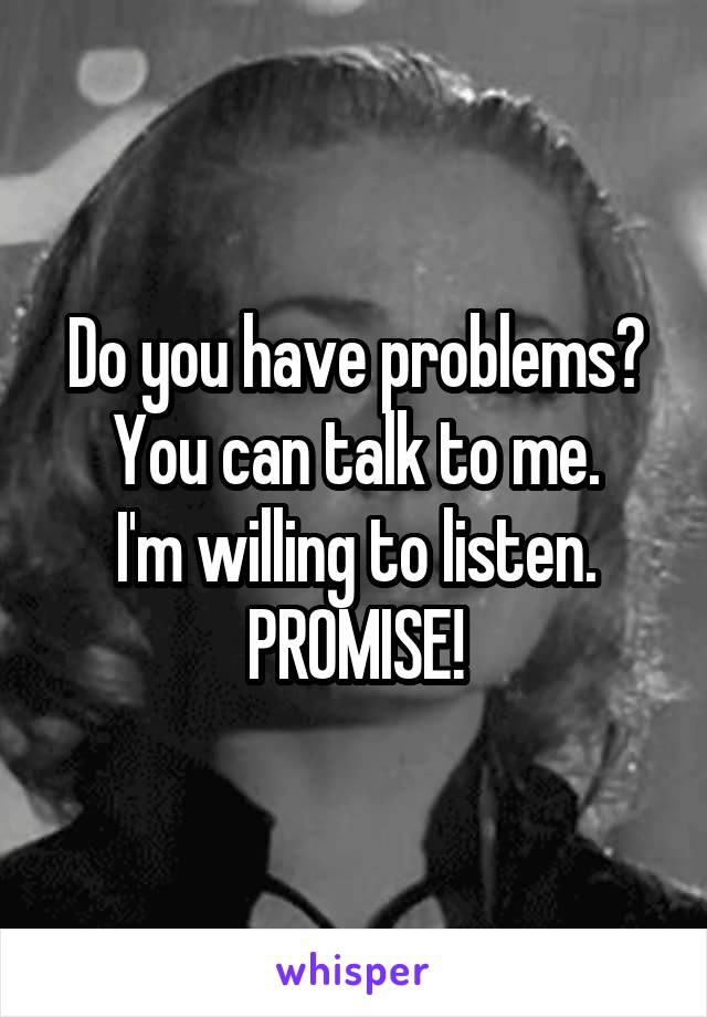 Do you have problems? You can talk to me. I'm willing to listen. PROMISE!