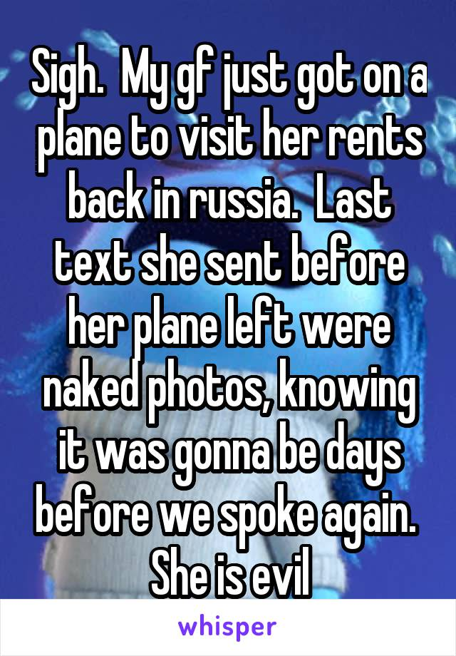 Sigh.  My gf just got on a plane to visit her rents back in russia.  Last text she sent before her plane left were naked photos, knowing it was gonna be days before we spoke again.  She is evil