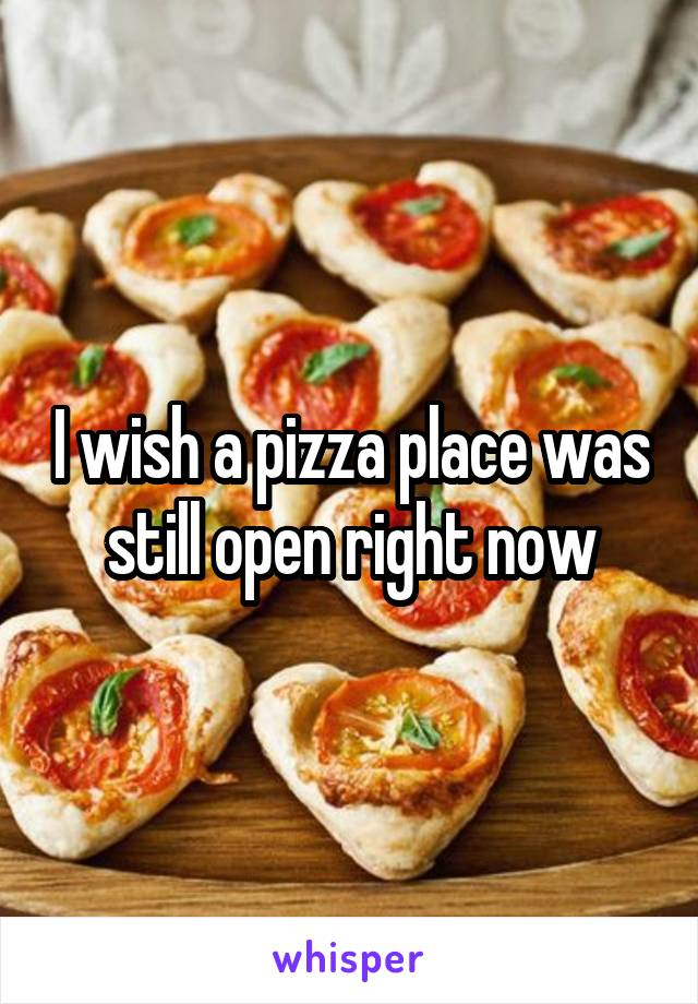 I wish a pizza place was still open right now