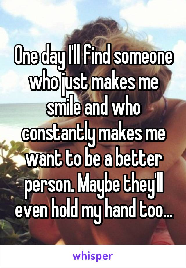 One day I'll find someone who just makes me smile and who constantly makes me want to be a better person. Maybe they'll even hold my hand too...