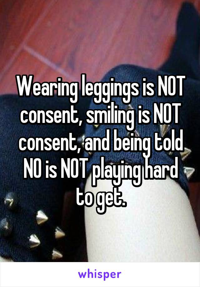 Wearing leggings is NOT consent, smiling is NOT consent, and being told NO is NOT playing hard to get.