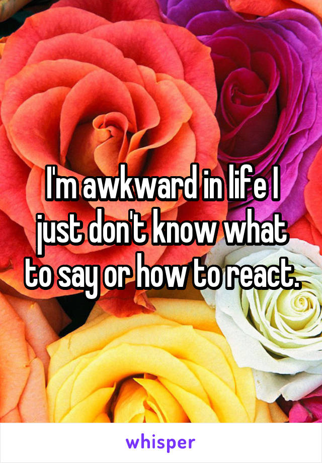 I'm awkward in life I just don't know what to say or how to react.