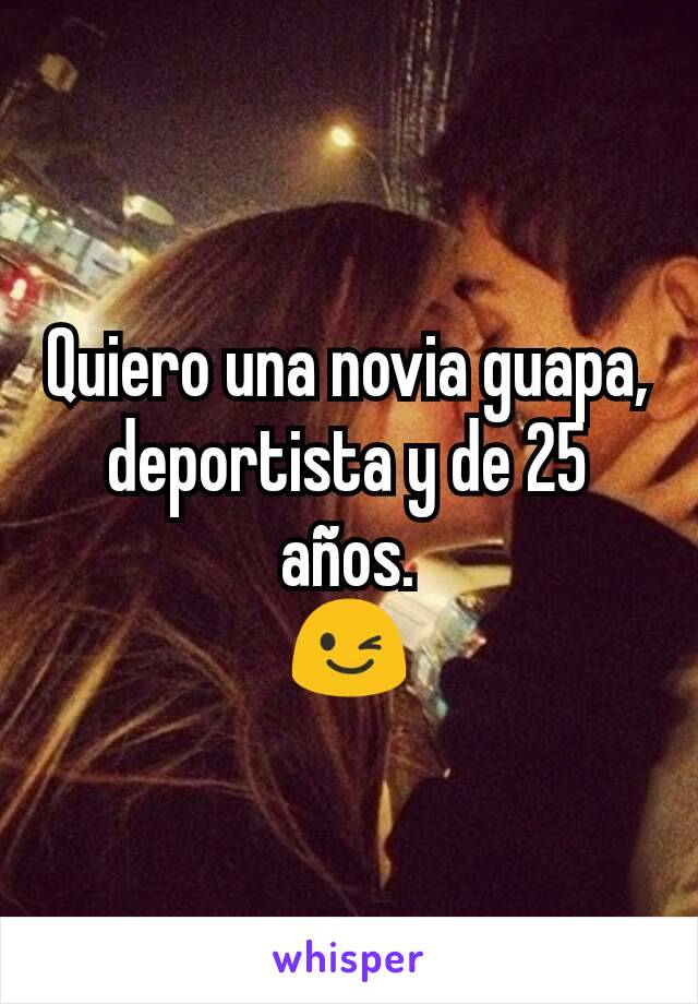 Quiero una novia guapa, deportista y de 25 años. 😉