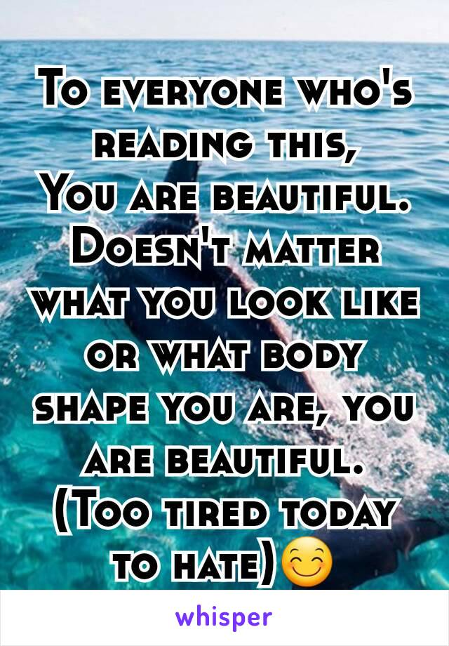 To everyone who's reading this, You are beautiful. Doesn't matter what you look like or what body shape you are, you are beautiful. (Too tired today to hate)😊