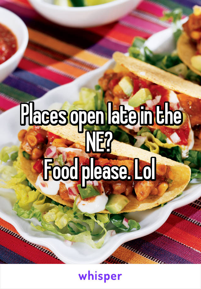 Places open late in the NE?  Food please. Lol