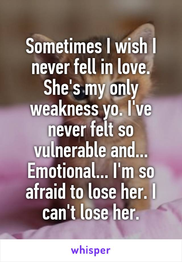 Sometimes I wish I never fell in love. She's my only weakness yo. I've never felt so vulnerable and... Emotional... I'm so afraid to lose her. I can't lose her.