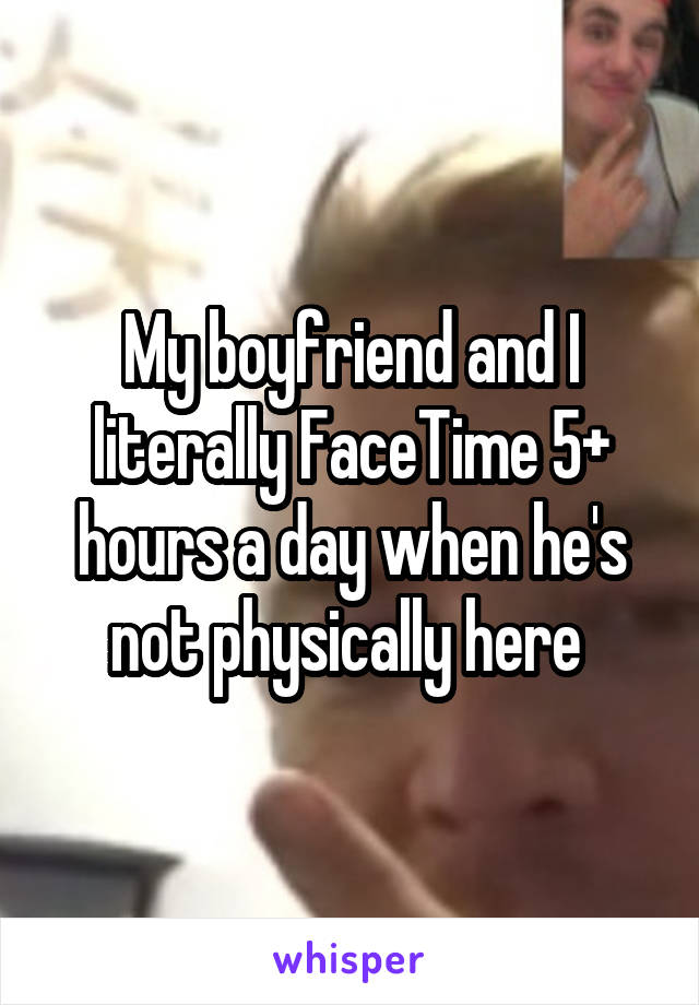 My boyfriend and I literally FaceTime 5+ hours a day when he's not physically here
