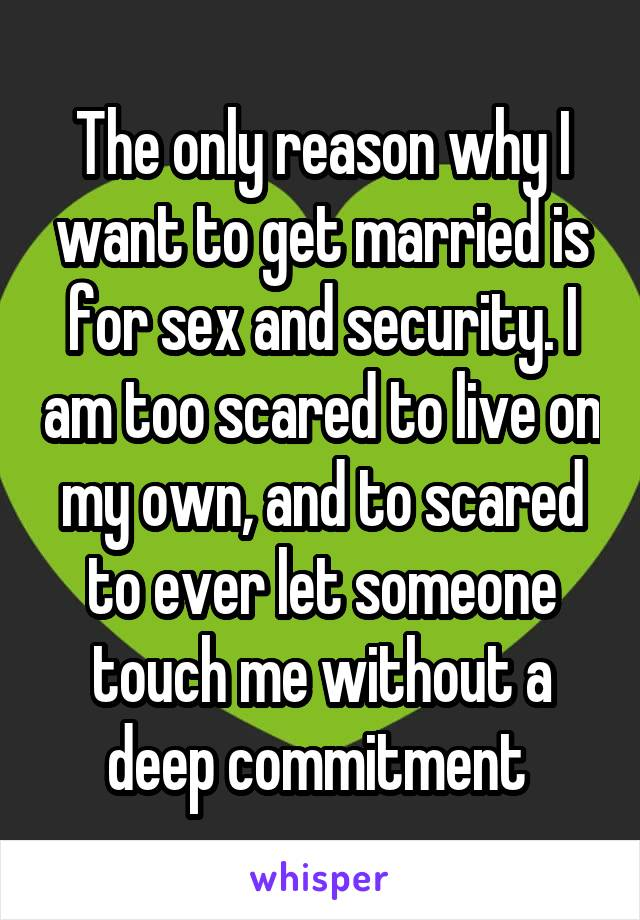 The only reason why I want to get married is for sex and security. I am too scared to live on my own, and to scared to ever let someone touch me without a deep commitment