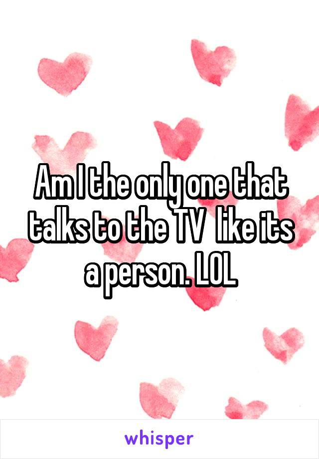 Am I the only one that talks to the TV  like its a person. LOL