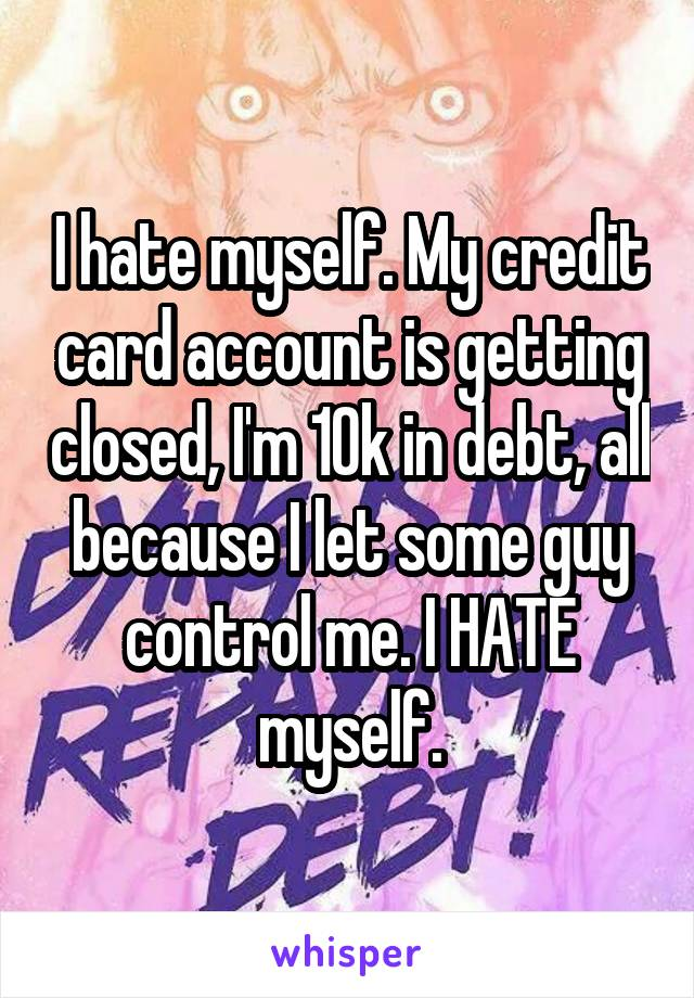 I hate myself. My credit card account is getting closed, I'm 10k in debt, all because I let some guy control me. I HATE myself.