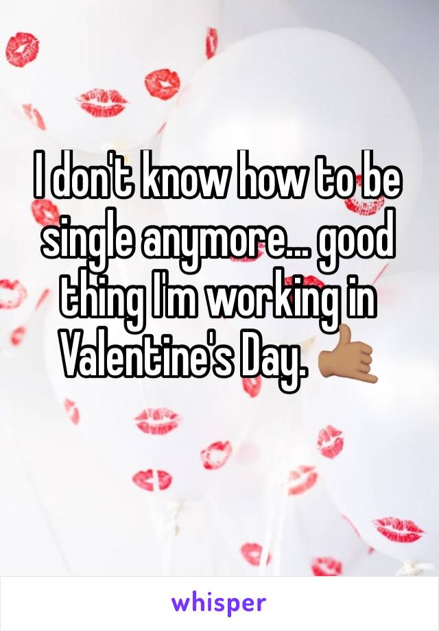 I don't know how to be single anymore... good thing I'm working in Valentine's Day. 🤙🏽