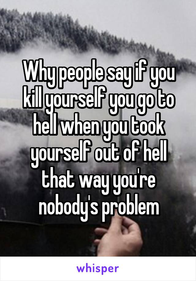 Why people say if you kill yourself you go to hell when you took yourself out of hell that way you're nobody's problem