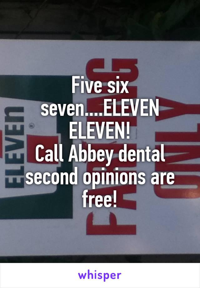 Five six seven....ELEVEN ELEVEN! Call Abbey dental second opinions are free!