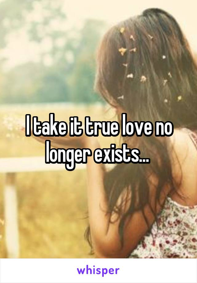 I take it true love no longer exists...